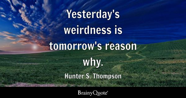 Yesterday's weirdness is tomorrow's reason why. - Hunter S. Thompson