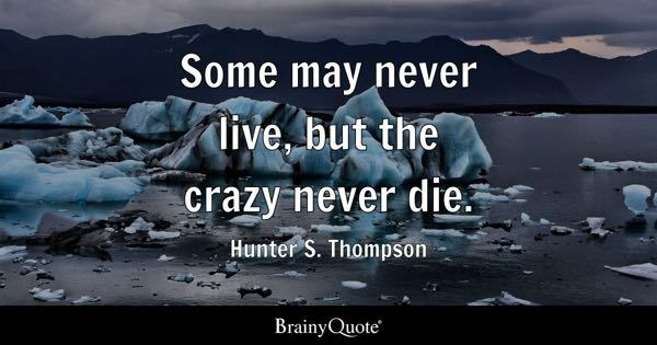 Some may never live, but the crazy never die. - Hunter S. Thompson