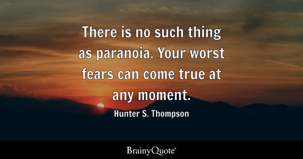 There is no such thing as paranoia. Your worst fears can come true at any moment. - Hunter S. Thompson
