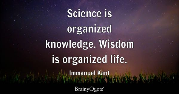 Science Is Organized Knowledge. Wisdom Is Organized Life.   Immanuel Kant