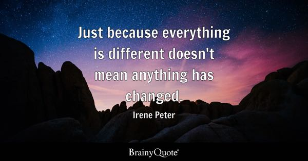 Just because everything is different doesn't mean anything has changed. - Irene Peter