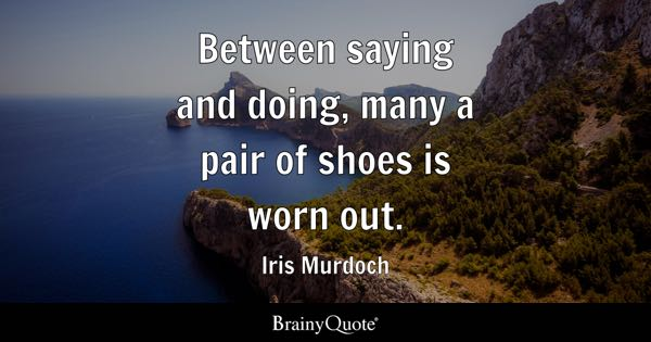 Between saying and doing, many a pair of shoes is worn out. - Iris Murdoch