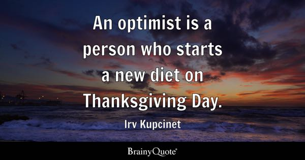 An optimist is a person who starts a new diet on Thanksgiving Day. - Irv Kupcinet