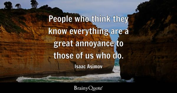 People who think they know everything are a great annoyance to those of us who do. - Isaac Asimov