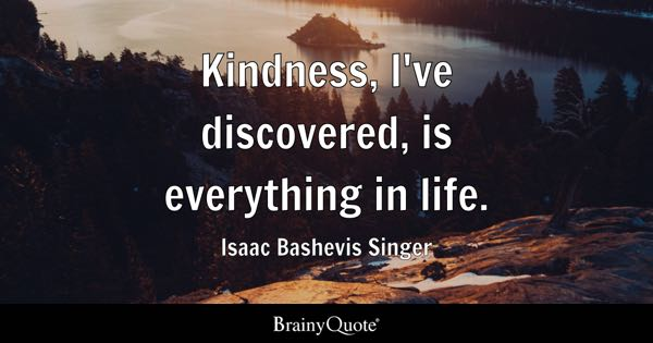 Kindness, I've discovered, is everything in life. - Isaac Bashevis Singer