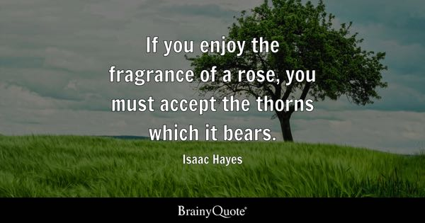 If you enjoy the fragrance of a rose, you must accept the thorns which it bears. - Isaac Hayes