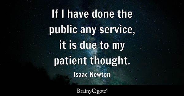 If I have done the public any service, it is due to my patient thought. - Isaac Newton