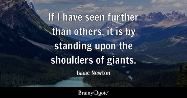 If I have seen further than others, it is by standing upon the shoulders of giants. - Isaac Newton