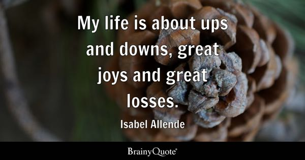 My Life Is About Ups And Downs, Great Joys And Great Losses.   Isabel