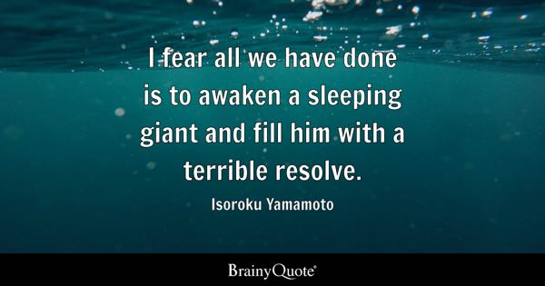 I fear all we have done is to awaken a sleeping giant and fill him with a terrible resolve. - Isoroku Yamamoto
