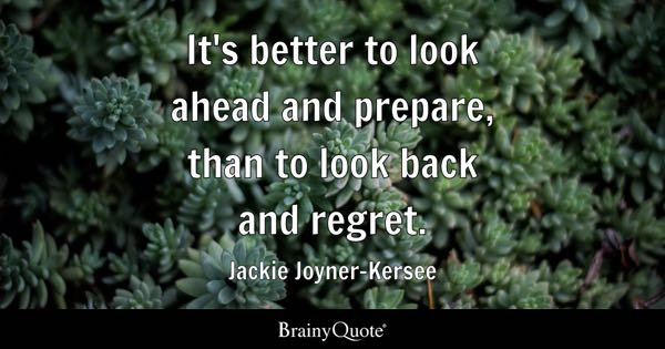 It's better to look ahead and prepare, than to look back and regret. - Jackie Joyner-Kersee