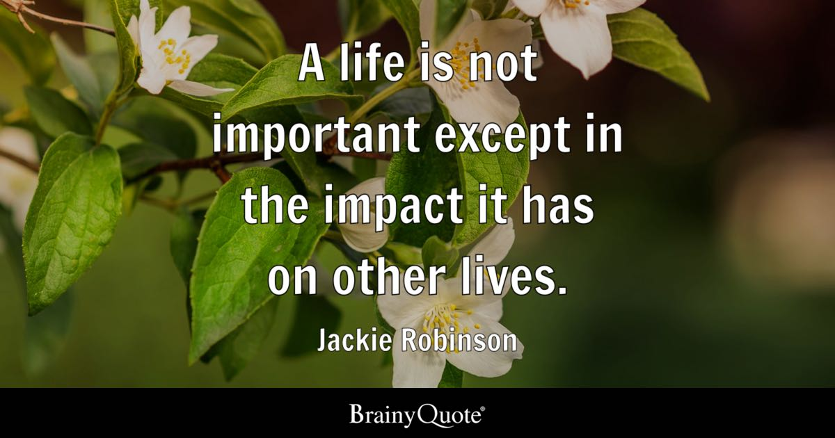 A life is not important except in the impact it has on other lives. - Jackie Robinson
