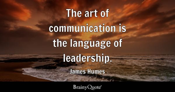 The art of communication is the language of leadership. - James Humes