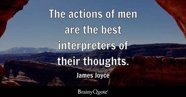 The actions of men are the best interpreters of their thoughts. - James Joyce