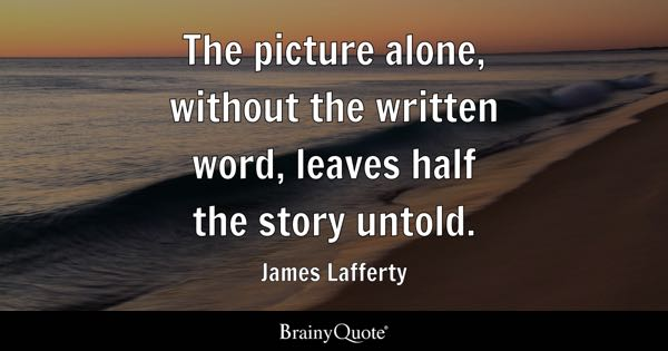The picture alone, without the written word, leaves half the story untold. - James Lafferty