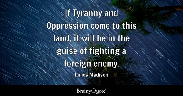 If Tyranny and Oppression come to this land, it will be in the guise of fighting a foreign enemy. - James Madison