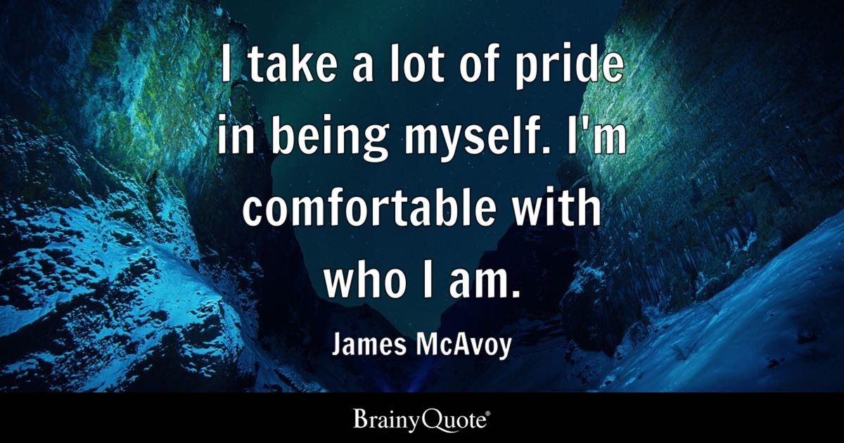 I Take A Lot Of Pride In Being Myself I M Comfortable