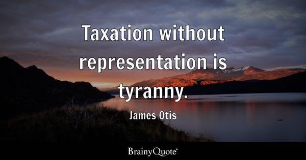 Taxation without representation is tyranny. - James Otis