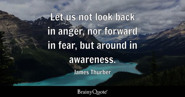 Let us not look back in anger, nor forward in fear, but around in awareness. - James Thurber