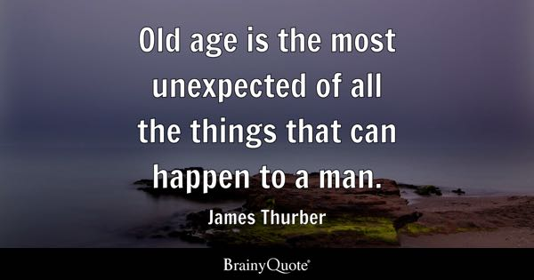 Old age is the most unexpected of all the things that can happen to a man. - James Thurber
