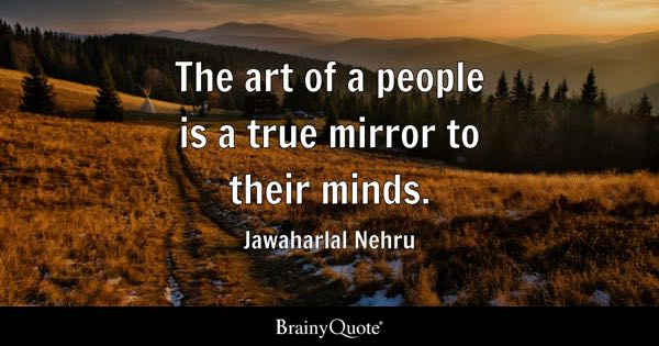 The art of a people is a true mirror to their minds. - Jawaharlal Nehru