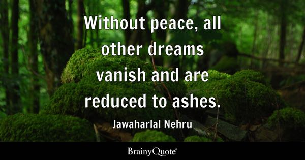 Without peace, all other dreams vanish and are reduced to ashes. - Jawaharlal Nehru