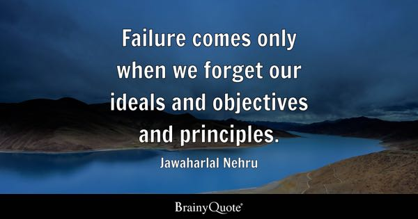 Failure comes only when we forget our ideals and objectives and principles. - Jawaharlal Nehru