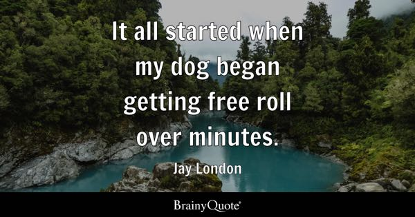 It all started when my dog began getting free roll over minutes. - Jay London