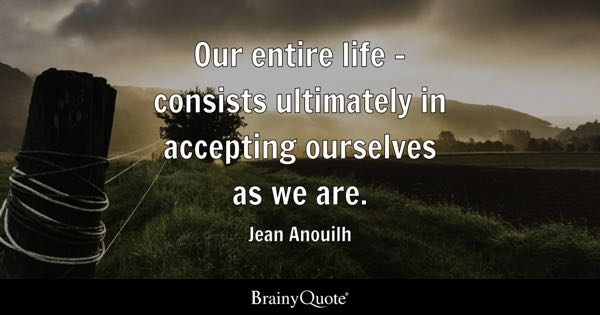 Our entire life - consists ultimately in accepting ourselves as we are. - Jean Anouilh