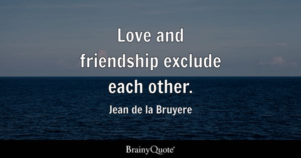 Love And Friendship Exclude Each Other.   Jean De La Bruyere