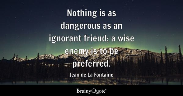 Nothing is as dangerous as an ignorant friend; a wise enemy is to be preferred. - Jean de La Fontaine
