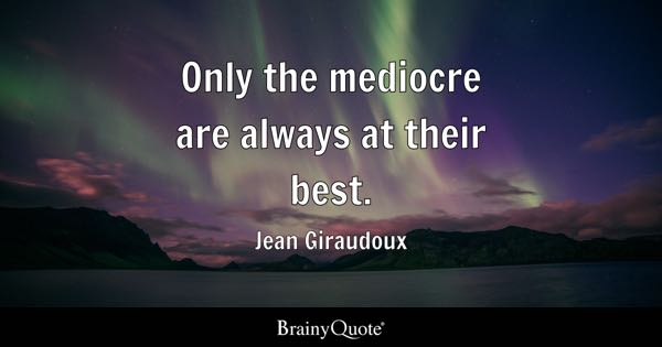Only the mediocre are always at their best. - Jean Giraudoux