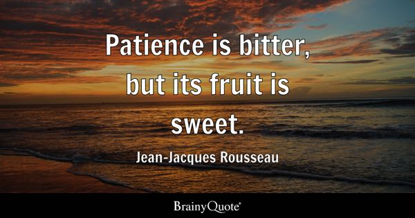 Patience Is Bitter, But Its Fruit Is Sweet.   Jean Jacques Rousseau