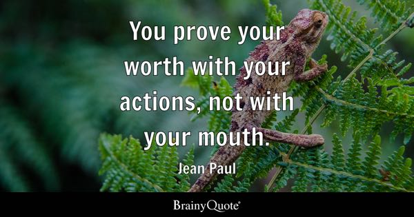 You prove your worth with your actions, not with your mouth. - Jean Paul