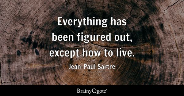 Everything has been figured out, except how to live. - Jean-Paul Sartre