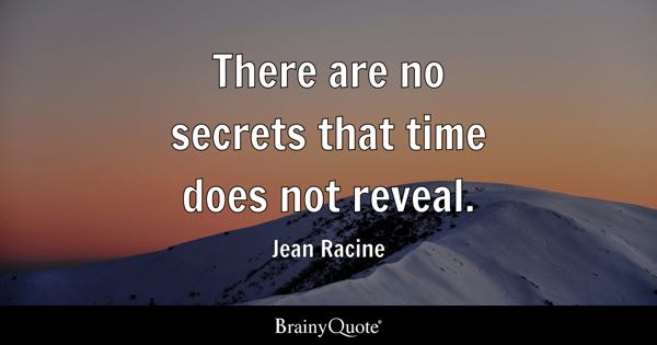There are no secrets that time does not reveal. - Jean Racine