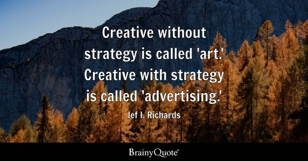 Creative without strategy is called 'art.' Creative with strategy is called 'advertising.' - Jef I. Richards