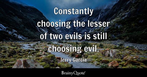 Constantly choosing the lesser of two evils is still choosing evil. - Jerry Garcia