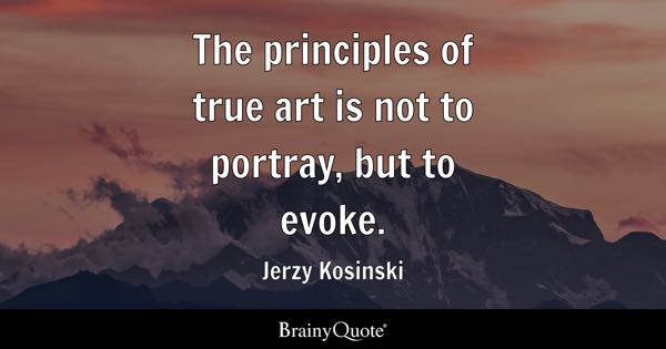 The principles of true art is not to portray, but to evoke. - Jerzy Kosinski