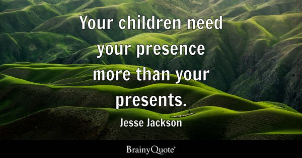 Your children need your presence more than your presents. - Jesse Jackson