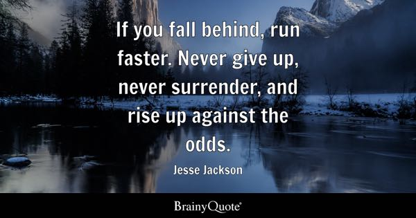 If you fall behind, run faster. Never give up, never surrender, and rise up against the odds. - Jesse Jackson
