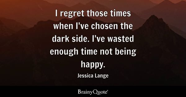 I regret those times when I've chosen the dark side. I've wasted enough time not being happy. - Jessica Lange