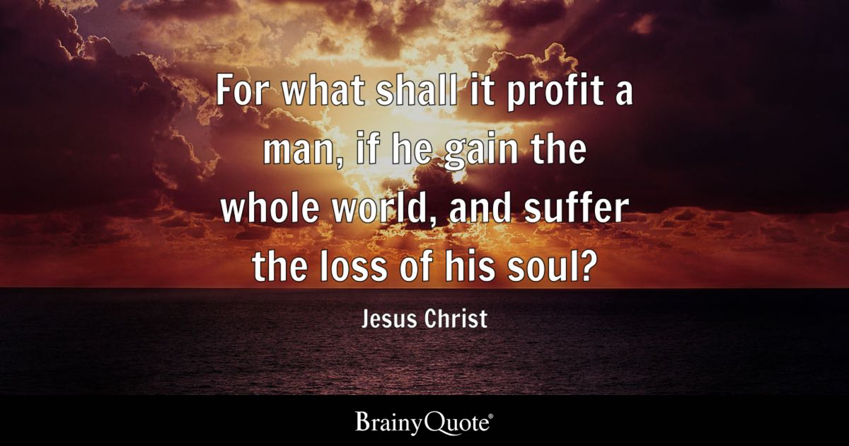 For What Shall It Profit A Man, If He Gain The Whole World, And