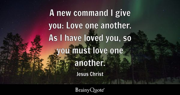 A new command I give you: Love one another. As I have loved you, so you must love one another. - Jesus Christ