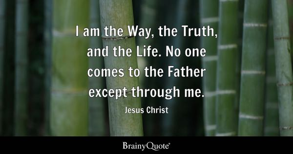 I am the Way, the Truth, and the Life. No one comes to the Father except through me. - Jesus Christ