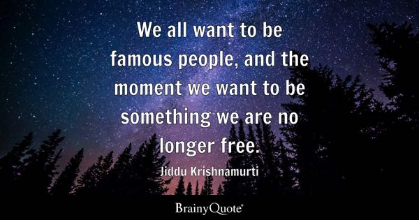 We all want to be famous people, and the moment we want to be something we are no longer free. - Jiddu Krishnamurti