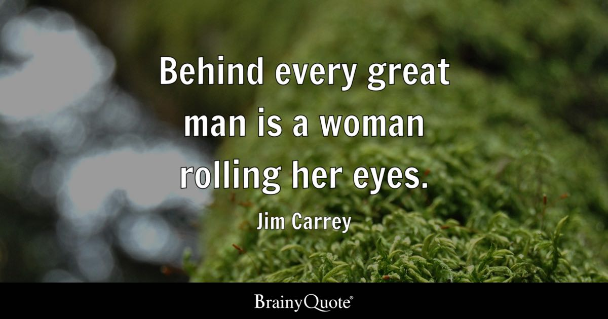 Jim Carrey Behind Every Great Man Is A Woman Rolling Her