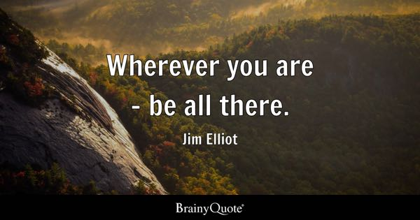 Wherever you are - be all there. - Jim Elliot