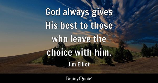 God always gives His best to those who leave the choice with him. - Jim Elliot