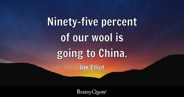 Ninety-five percent of our wool is going to China. - Jim Elliot